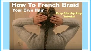 How To French Braid Your Own Hair Easy Step By Step Hairstyle Tutorial