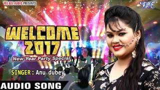 Super Hit Song - NEW YEAR PARTY SONG - Anu Dubey - Welcome 2017 - Bhojpuri Hot Songs 2016 NEW