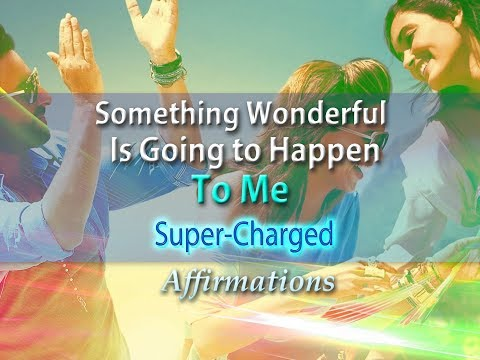 Something Wonderful is Going to Happen to Me - Super-Charged Affirmations