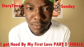 STORYTIME SUNDAY : I GOT HOED BY MY FIRST LOVE PART 2 (FINALE)