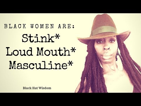 Black Women Stink, Loud Mouth, and Masculine???