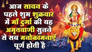 आज सावन के पहले शुक्रवार में माँ दुर्गा की यह अमृतवाणी सुनने से सब मनोकामनाएँ पूर्ण होती है