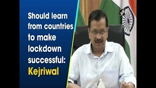 Should learn from countries to make lockdown successful: Kejriwal