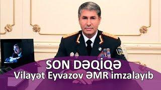 SON DƏQİQƏ: Vilayət Eyvazov ƏMR imzalayıb