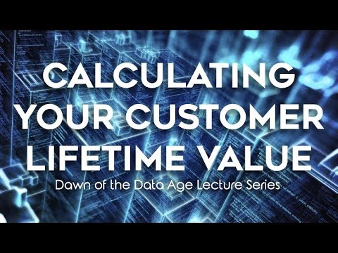 Calculating Your Customer Lifetime Value - Dawn of the Data Age Lecture Series