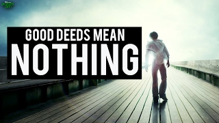 Good Deeds Mean Nothing ...