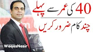 Important Things, You Should Do Before The Age Of 40s -By Qasim Ali Shah   In Urdu