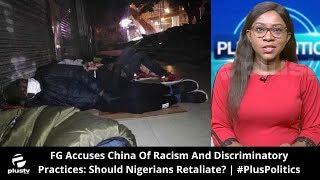 FG Accuses China Of Racism And Discriminatory Practices: Should Nigerians Retaliate?   #PlusPolitics