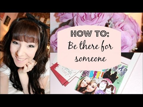 How To Be There For Someone