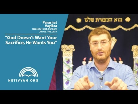 Parashat Vayikra: God Doesn't Want Your Sacrifice, He Wants You