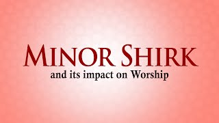 Minor Shirk and its impact on Worship - Dr. Bilal Philips