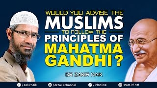 WOULD YOU ADVISE THE MUSLIMS TO FOLLOW THE PRINCIPLES OF MAHATMA GANDHI? -DR ZAKIR NAIK