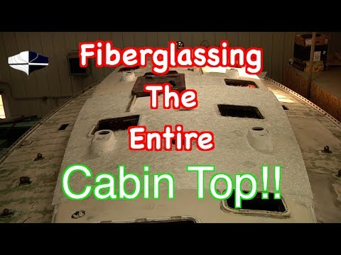 Laying Fiberglass Over An Entire Cabin Top?  Getting Ready For Awlgrip Paint!