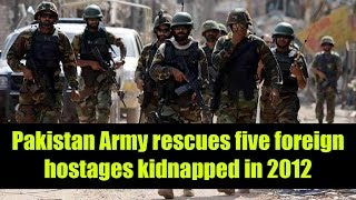 Pakistan Army rescues five foreign hostages kidnapped in 2012
