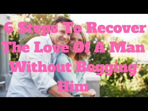 6 Steps To Recover The Love Of A Man Without Begging Him