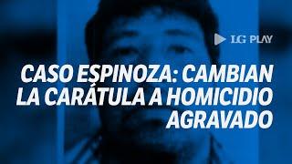 Caso Espinoza: cambian la calificación de la causa a homicidio agravado