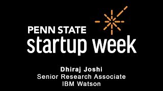 Penn State Startup Week 2018 - Dr. Dhiraj Joshi, Senior Research Scientist, IBM Watson