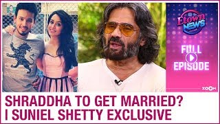 Shraddha Kapoor to get married?   Suniel Shetty's exclusive interview   E-Town News