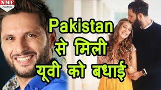 Pakistan से मिली Yuvraj Singh को बधाई, Shahid Afridi ने किया wish