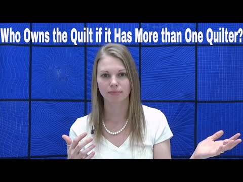 Who Owns this Quilt? If it's Quilted for You, Does that Change the Ownership?