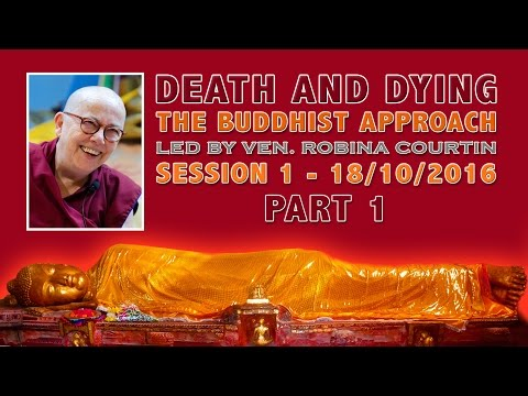 SESSION 1 - PART 1 - DEATH & DYING - THE BUDDHIST APPROACH BY VEN. ROBINA COURTIN - 18/10/2016