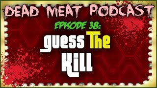 Guess The Kill (Dead Meat Podcast #38)