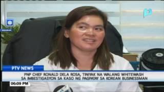 PNP Chief Dela Rosa: Tiniyak na walang whitewash sa imbestigasyon sa kaso ng Korean businessman
