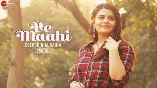 Ve Maahi -  Deepshikha Raina Version