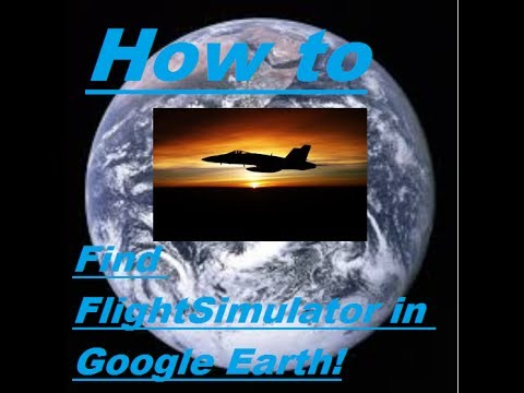 Tutorial: How to Find the Google Earth Flight Simulator.