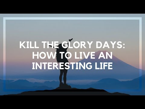 Kill the Glory Days: How to Do Interesting Things in Life