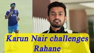 Karun Nair challenges Ajinkya Rahane