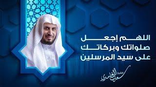 الشيخ سعد الغامدي | اللهم اجعل صلواتك وبركاتك على سيد المرسلين