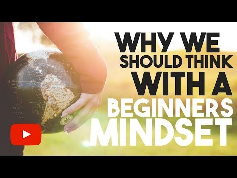 Why We Should Think With A Beginners Mind (Change Your Thinking)