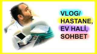 VLOG/ Hastane, Ev Hali, Sohbet