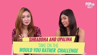 Shraddha & Upalina Take On The Would You Rather Challenge - POPxo