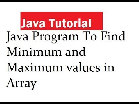 Java Program To Find Minimum and Maximum values in Array