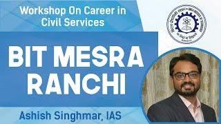Workshop on Career in Civil Services   BIT Mesra   Ashish Singhmar (IAS)