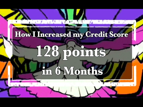 How I Increased My Credit Score 128 Points in 6 Months!!