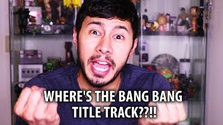WHERE IS THE BANG BANG TITLE TRACK REACTION?! (& where i will upload it)