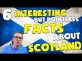 6 INTERESTING but totally pointless FACTS about SCOTLAND!!!