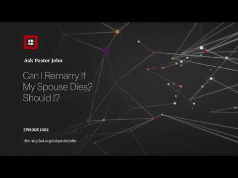 Can I Remarry If My Spouse Dies? Should I? // Ask Pastor John