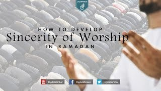 How to Develop Sincerity of Worship in Ramadan