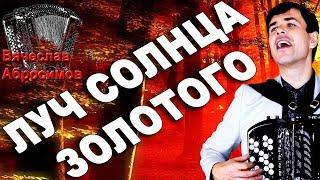 ЛУЧ СОЛНЦА ЗОЛОТОГО под баян - поет Вячеслав Абросимов