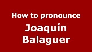 How To Pronounce Joaquin Balaguer Dominican Republic Pronouncenamescom