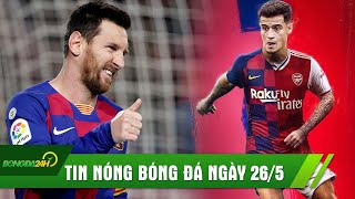 TIN NÓNG BÓNG ĐÁ 26/5: Messi thừa nhận muốn rời Barca, Arsenal chiêu mộ Coutinho?