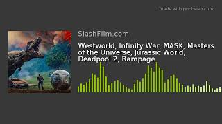 Westworld, Infinity War, MASK, Masters of the Universe, Jurassic World, Deadpool 2, Rampage