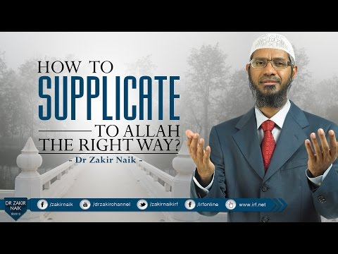 HOW TO SUPPLICATE TO ALLAH THE RIGHT WAY RIGHT WAY? BY DR ZAKIR NAIK