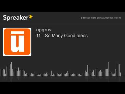 11 - So Many Good Ideas (part 3 of 3, made with Spreaker)