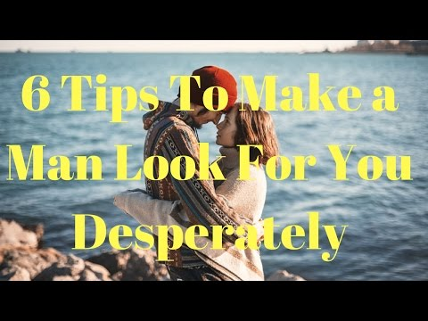 6 Tips To Make a Man Look For You Desperately
