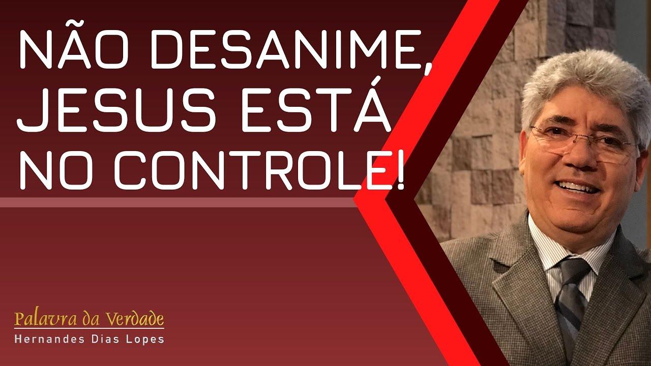 NÃO DESANIME, JESUS ESTÁ NO CONTROLE! - Hernandes Dias Lopes